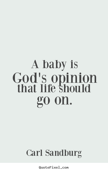 Quote about life - A baby is god's opinion that life should go on.