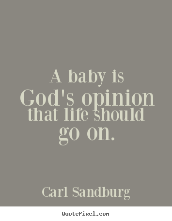 Diy picture quotes about life - A baby is god's opinion that life should go on.