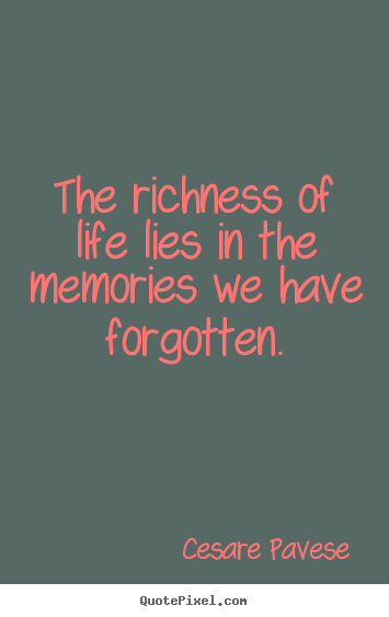 Quotes about life - The richness of life lies in the memories we have forgotten.