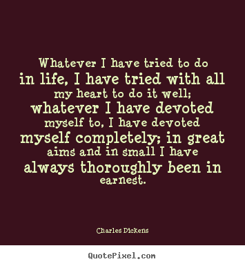 Whatever i have tried to do in life, i have tried with all.. Charles Dickens top life quote