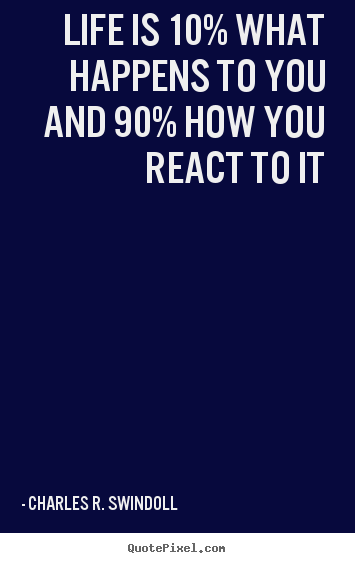 Quotes about life - Life is 10% what happens to you and 90% how you react..