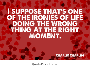 I suppose that's one of the ironies of life doing.. Charlie Chaplin popular life quotes