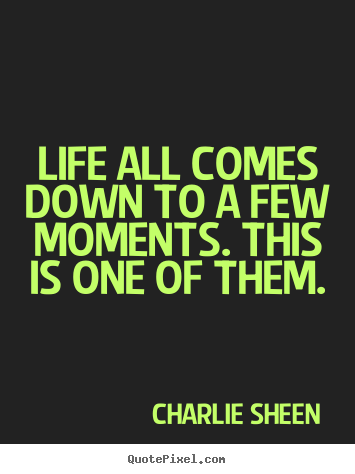 Life quotes - Life all comes down to a few moments. this is one of them.