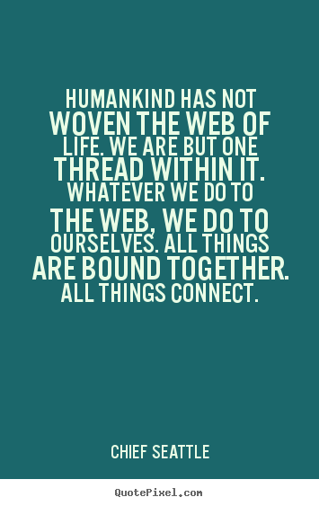 Quotes about life - Humankind has not woven the web of life. we..