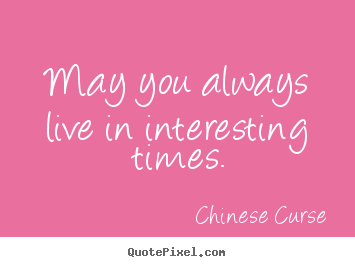 Design your own picture quotes about life - May you always live in interesting times.