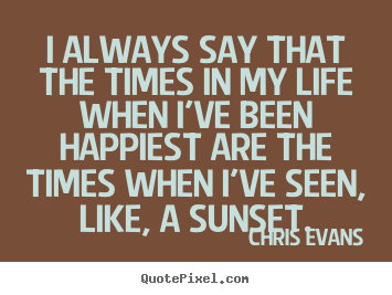 Chris Evans picture quotes - I always say that the times in my life when i've been.. - Life quotes