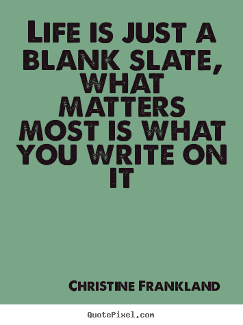 Life is just a blank slate, what matters most is.. Christine Frankland top life quotes