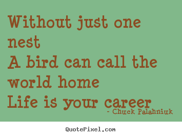 Quotes about life - Without just one nesta bird can call the world homelife is your..