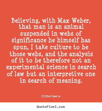 Believing, with max weber, that man is an animal suspended in webs.. Clifford Geertz top life quotes