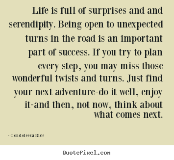 Life is full of surprises and and serendipity... Condoleeza Rice top life quotes