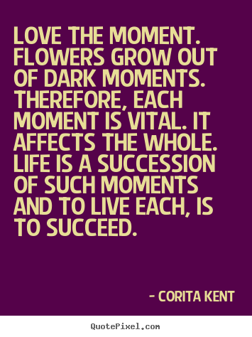 Quotes about life - Love the moment. flowers grow out of dark moments...