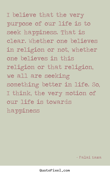Dalai Lama image quotes - I believe that the very purpose of our life is.. - Life quotes