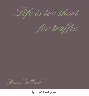 Quotes about life - Life is too short for traffic