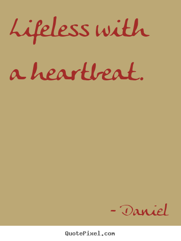 Make photo quotes about life - Lifeless with a heartbeat.
