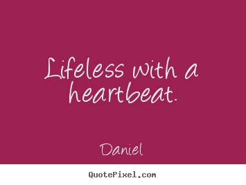 Quotes about life - Lifeless with a heartbeat.