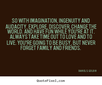 Quotes about life - So with imagination, ingenuity and audacity, explore,..
