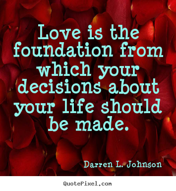 Quotes about life - Love is the foundation from which your decisions..