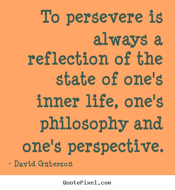 To persevere is always a reflection of the state of one's inner.. David Guterson popular life quotes