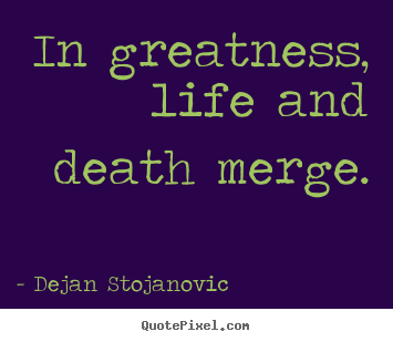 Dejan Stojanovic picture quotes - In greatness, life and death merge. - Life quotes