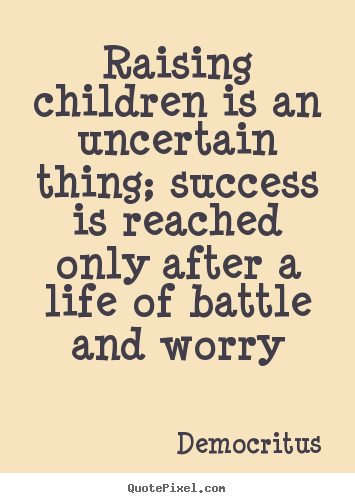 Quotes about life - Raising children is an uncertain thing; success is..