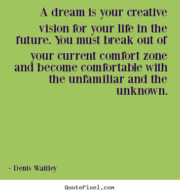 A dream is your creative vision for your.. Denis Waitley greatest life quote