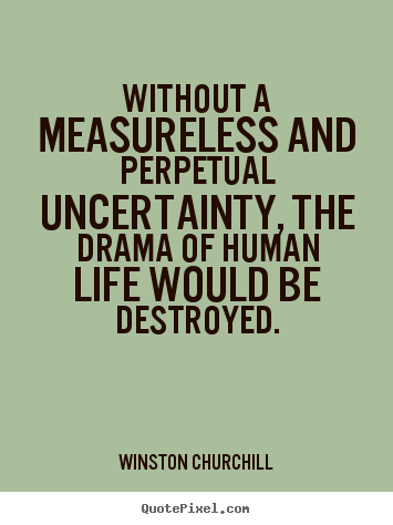 Quote about life - Without a measureless and perpetual uncertainty, the drama of human..