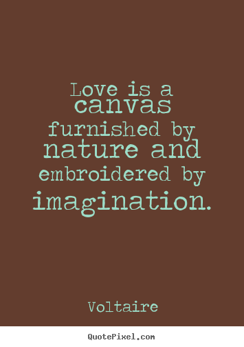 Voltaire picture quotes - Love is a canvas furnished by nature and embroidered by imagination. - Life quote