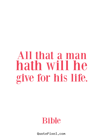 Bible picture sayings - All that a man hath will he give for his life. - Life quote