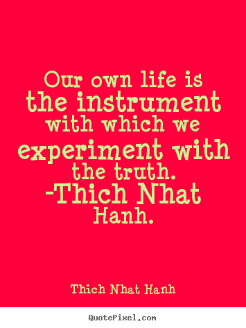 Our own life is the instrument with which we experiment.. Thich Nhat Hanh great life sayings