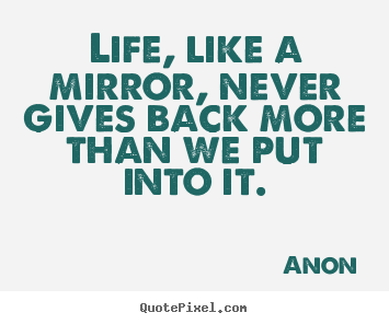 Life quotes - Life, like a mirror, never gives back more..
