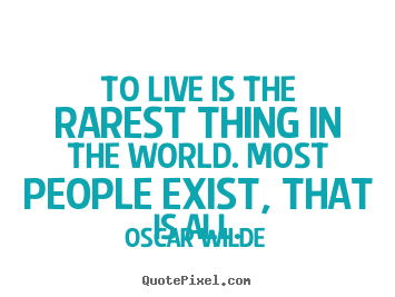 Create graphic picture quotes about life - To live is the rarest thing in the world. most people exist, that..