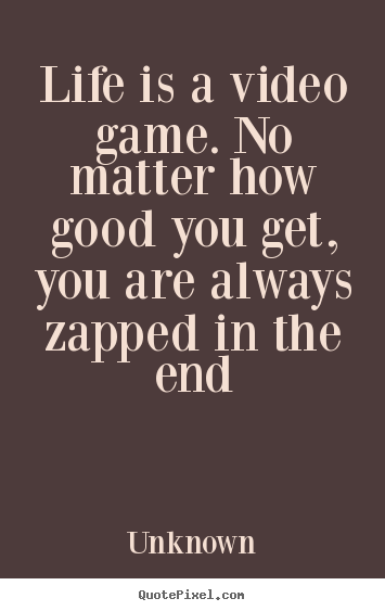 Unknown poster quotes - Life is a video game. no matter how good you get, you are always.. - Life quote