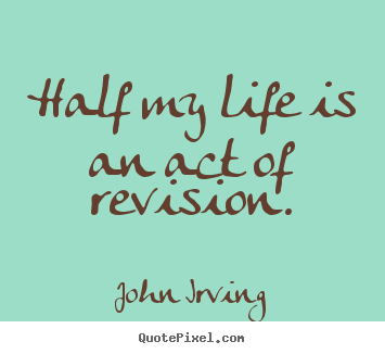 Half my life is an act of revision. John Irving greatest life quotes