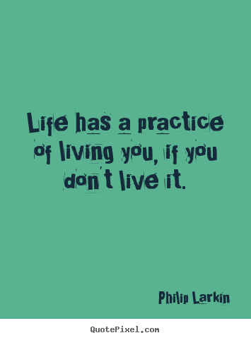 Philip Larkin picture quotes - Life has a practice of living you, if you don't.. - Life quote