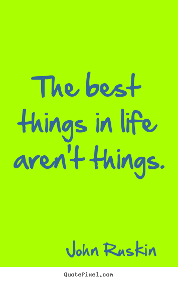 The best things in life aren't things. John Ruskin popular life quotes
