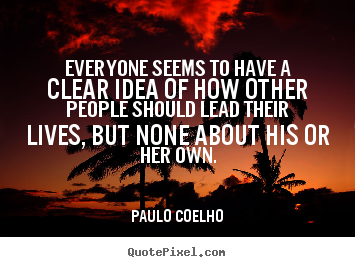 Quotes about life - Everyone seems to have a clear idea of how other people..
