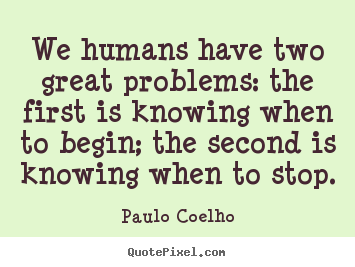 Paulo Coelho picture sayings - We humans have two great problems: the first is knowing when to.. - Life sayings