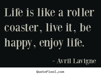 Sayings about life - Life is like a roller coaster, live it, be happy, enjoy life.