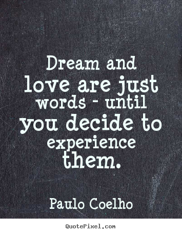 Sayings About Life Dream And Love Are Just Words Until You Decide To Experience