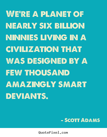 Life quote - We're a planet of nearly six billion ninnies living in a civilization..