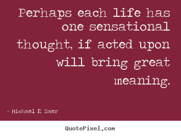 Perhaps each life has one sensational thought, if acted.. Michael R. Baer popular life quotes