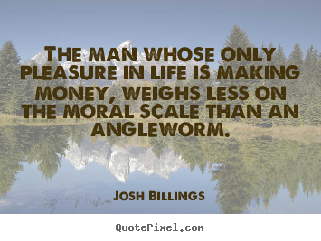 The man whose only pleasure in life is making money, weighs.. Josh Billings greatest life quotes