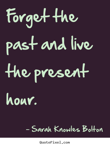 Forget The Past Quotes Enchanting Quote About Life Forget The Past And Live The Present Hour