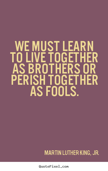 Design custom photo quotes about life - We must learn to live together as brothers or perish together..