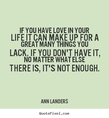 Ann Landers picture quotes - If you have love in your life it can make up for a great.. - Life quote