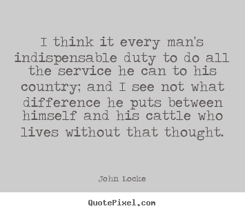 Quote about life - I think it every man's indispensable duty to do..