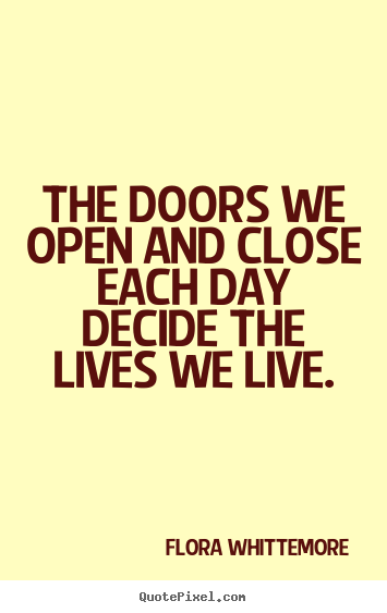The doors we open and close each day decide the lives we.. Flora Whittemore top life quotes