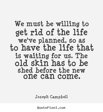 We must be willing to get rid of the life we've planned,.. Joseph Campbell  life quotes