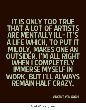 It is only too true that a lot of artists are mentally.. Vincent Van Gogh top life quote