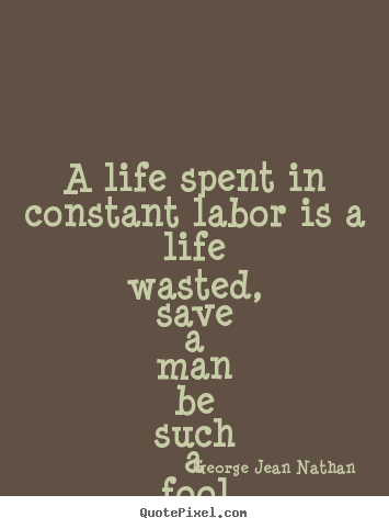 A life spent in constant labor is a life wasted, save.. George Jean Nathan top life quote